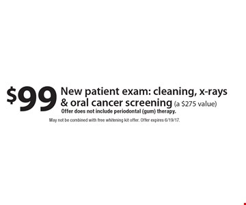 $99 New patient exam: cleaning, x-rays & oral cancer screening (a $275 value). Offer does not include periodontal (gum) therapy. May not be combined with free whitening kit offer. Offer expires 6/19/17.
