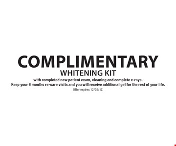 Complimentary whitening kit with completed new patient exam, cleaning and complete x-rays. Keep your 6 months re-care visits and you will receive additional gel for the rest of your life. Offer expires 12/25/17.