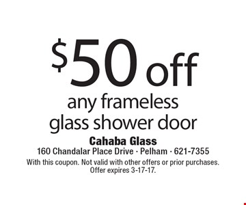 $50 off any frameless glass shower door. With this coupon. Not valid with other offers or prior purchases.Offer expires 3-17-17.