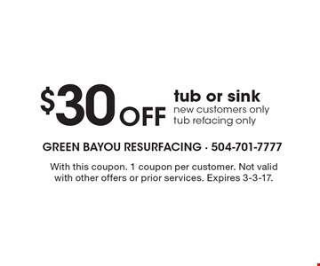 $30 off tub or sink. New customers only. Tub refacing only. With this coupon. 1 coupon per customer. Not valid with other offers or prior services. Expires 3-3-17.