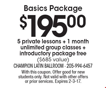 Basics Package $195.00 5 private lessons + 1 month unlimited group classes + introductory package free ($685 value). With this coupon. Offer good for new students only. Not valid with other offers or prior services. Expires 2-3-17.