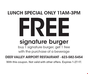 Lunch special only 11am-3pm. Free signature burger. Buy 1 signature burger, get 1 free with the purchase of a beverage. With this coupon. Not valid with other offers. Expires 1-27-17.