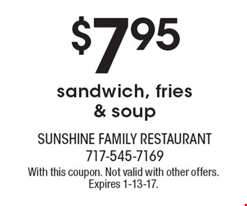 $7.95 sandwich, fries & soup. With this coupon. Not valid with other offers. Expires 1-13-17.