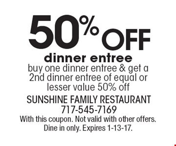 50% off dinner entree. Buy one dinner entree & get a 2nd dinner entree of equal or lesser value 50% off. With this coupon. Not valid with other offers. Dine in only. Expires 1-13-17.