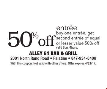 50% off entree buy one entree, get second entree of equal or lesser value 50% off. Valid Sun.-Thurs. With this coupon. Not valid with other offers. Offer expires 4/21/17.
