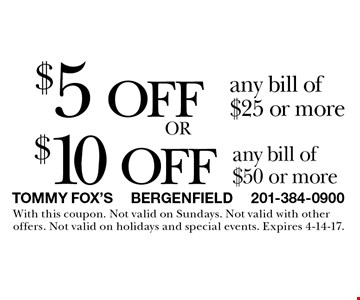 $5 off any bill of $25 or more OR $10 off any bill of $50 or more. With this coupon. Not valid on Sundays. Not valid with other offers. Not valid on holidays and special events. Expires 4-14-17.