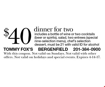 $40 dinner for two. Includes a bottle of wine or two cocktails (beer or spirits), salad, two entrees (special nine-selection menu), chef's selection dessert, must be 21 with valid ID for alcohol. With this coupon. Not valid on Sundays. Not valid with other offers. Not valid on holidays and special events. Expires 4-14-17.