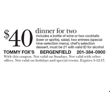 $40 dinner for two includes a bottle of wine or two cocktails (beer or spirits), salad, two entrees (special nine-selection menu), chef's selection dessert, must be 21 with valid ID for alcohol. With this coupon. Not valid on Sundays. Not valid with other offers. Not valid on holidays and special events. Expires 5-12-17.