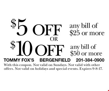 $5 off any bill of $25 or more or $10 off any bill of $50 or more. . With this coupon. Not valid on Sundays. Not valid with other offers. Not valid on holidays and special events. Expires 9-8-17.