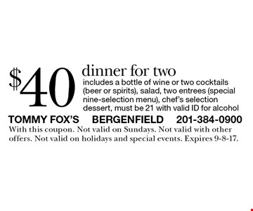 $40 dinner for two includes a bottle of wine or two cocktails (beer or spirits), salad, two entrees (special nine-selection menu), chef's selection dessert, must be 21 with valid ID for alcohol. With this coupon. Not valid on Sundays. Not valid with other offers. Not valid on holidays and special events. Expires 9-8-17.