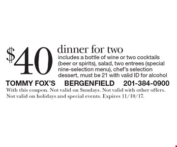 $40 dinner for two. Includes a bottle of wine or two cocktails (beer or spirits), salad, two entrees (special nine-selection menu), chef's selection dessert. Must be 21 with valid ID for alcohol. With this coupon. Not valid on Sundays. Not valid with other offers. Not valid on holidays and special events. Expires 11/10/17.