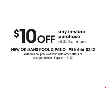 $10 Off any in-store purchase of $50 or more. With this coupon. Not valid with other offers or prior purchases. Expires 1-6-17.