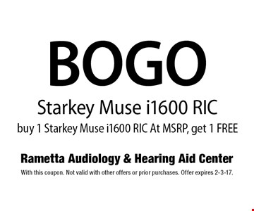 BOGO Starkey Muse i1600 RIC buy 1 Starkey Muse i1600 RIC At MSRP, get 1 FREE. With this coupon. Not valid with other offers or prior purchases. Offer expires 2-3-17.