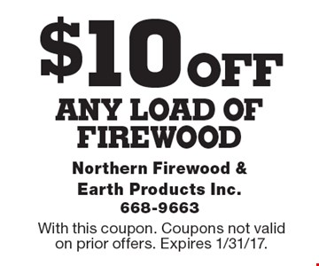 $10 off any load of firewood. With this coupon. Coupons not valid on prior offers. Expires 1/31/17.