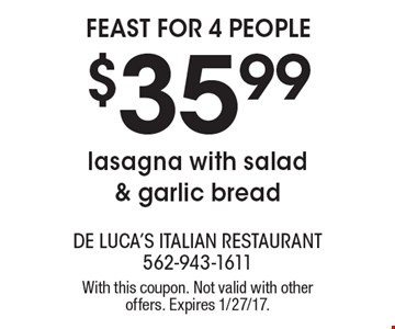 Feast for 4 People! $35.99 Lasagna with salad & garlic bread. With this coupon. Not valid with other offers. Expires 1/27/17.