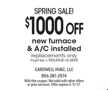 SPRING SALE! $1000 OFF. New furnace & A/C installed replacements only. Must be > 95%AFUE-16 SEER. With this coupon. Not valid with other offers or prior services. Offer expires 5-12-17.
