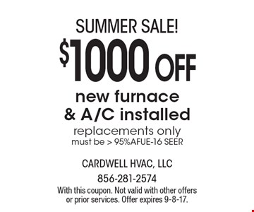 SUMMER SALE! $1000 OFF new furnace & A/C installed replacements only. must be > 95%AFUE-16 SEER. With this coupon. Not valid with other offers or prior services. Offer expires 9-8-17.