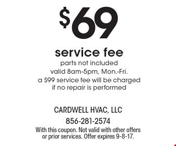 $69 service fee. parts not included. valid 8am-5pm, Mon.-Fri. a $99 service fee will be charged if no repair is performed. With this coupon. Not valid with other offers or prior services. Offer expires 9-8-17.