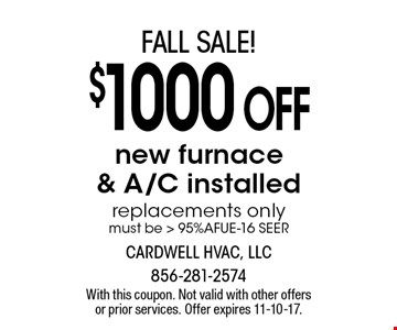 $1000 off new furnace & A/C installed. Replacements only. Must be 95% AFUE-16 SEER. With this coupon. Not valid with other offers or prior services. Offer expires 11-10-17.