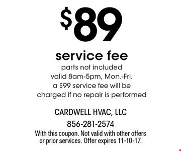 $89 service fee. Parts not included. Valid 8am-5pm, Mon.-Fri. a $99 service fee will be charged if no repair is performed. With this coupon. Not valid with other offers or prior services. Offer expires 11-10-17.