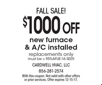 fall SALE! $1000 OFF new furnace & A/C installed replacements only must be > 95%AFUE-16 SEER. With this coupon. Not valid with other offers or prior services. Offer expires 12-15-17.