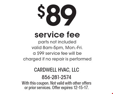 $89 service fee parts not included valid 8am-5pm, Mon.-Fri. a $99 service fee will be charged if no repair is performed. With this coupon. Not valid with other offers or prior services. Offer expires 12-15-17.