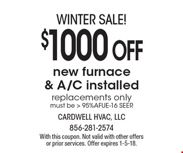 winter SALE! $1000 OFF new furnace & A/C installed replacements only must be > 95%AFUE-16 SEER. With this coupon. Not valid with other offers or prior services. Offer expires 1-5-18.