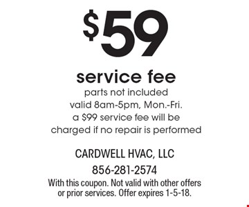 $59 service fee parts not included valid 8am-5pm, Mon.-Fri. a $99 service fee will be charged if no repair is performed. With this coupon. Not valid with other offers or prior services. Offer expires 1-5-18.