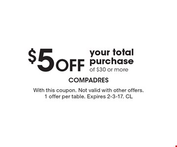 $5 Off your total purchase of $30 or more. With this coupon. Not valid with other offers. 1 offer per table. Expires 2-3-17. CL