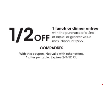 1/2 Off 1 lunch or dinner entree with the purchase of a 2nd of equal or greater value max. discount $9.99. With this coupon. Not valid with other offers. 1 offer per table. Expires 2-3-17. CL