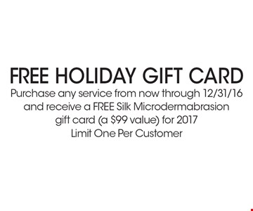 Free HOLIDAY GIFT CARD. Purchase any service from now through 12/31/16 and receive a FREE Silk Microdermabrasion gift card (a $99 value) for 2017. Limit One Per Customer *Must present coupon. This limited time offer expires 12/31/16. Cannot be combined with other offers or promotions. 1 coupon per client per treatment. Some exclusions and restrictions may apply. Call for more details.