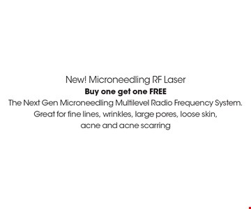 New! Microneedling RF Laser. Buy one get one FREE.  The Next Gen Microneedling Multilevel Radio Frequency System. Great for fine lines, wrinkles, large pores, loose skin, acne and acne scarring. *Must present coupon. This limited time offer expires 1/27/17. Cannot be combined with other offers or promotions. 1 coupon per client per treatment. Some exclusions and restrictions may apply. Call for more details.