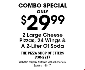 Combo Special. Only $29.99 2 Large Cheese Pizzas, 24 Wings & A 2-Liter Of Soda. With this coupon. Not valid with other offers. Expires 1-31-17.
