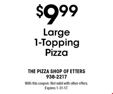 $9.99 Large 1-Topping Pizza. With this coupon. Not valid with other offers. Expires 1-31-17.