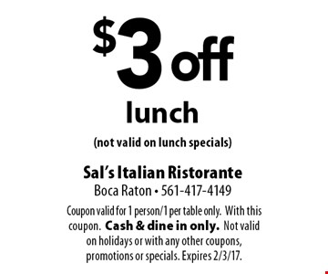 $3 off lunch (not valid on lunch specials). Coupon valid for 1 person/1 per table only. With this coupon.Cash & dine in only. Not valid on holidays or with any other coupons, promotions or specials. Expires 2/3/17.