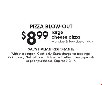 Pizza Blow-Out! $8.99 large cheese pizza. Monday & Tuesday all day. With this coupon. Cash only. Extra charge for toppings. Pickup only. Not valid on holidays, with other offers, specials or prior purchases. Expires 2-3-17.