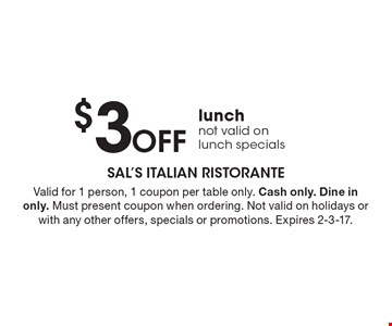 $3 Off lunch. Not valid on lunch specials. Valid for 1 person, 1 coupon per table only. Cash only. Dine in only. Must present coupon when ordering. Not valid on holidays or with any other offers, specials or promotions. Expires 2-3-17.