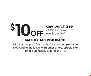 $10 Off any purchase of $50 or more (excludes tax). With this coupon. Cash only. One coupon per table. Not valid on holidays, with other offers, specials or prior purchases. Expires 2-3-17.