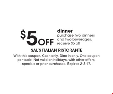 $5 Off dinner. Purchase two dinners and two beverages, receive $5 off. With this coupon. Cash only. Dine in only. One coupon per table. Not valid on holidays, with other offers, specials or prior purchases. Expires 2-3-17.