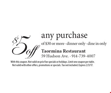 $5 off any purchase of $30 or more. Dinner only. Dine in only. With this coupon. Not valid on prix fixe specials or holidays. Limit one coupon per table. Not valid with other offers, promotions or specials. Tax not included. Expires 2/3/17.