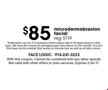 $85 microdermabrasion facial reg $119. Treatments can be 3-6 sessions (other lasers take 6-9) depending on skin type. We have the newest & strongest pain-free lasers on the market. It is the first laser on the market that works on blonde hair as well as all skin colors.. With this coupon. Cannot be combined with any other special. Not valid with other offers or prior services. Expires 2-24-17.