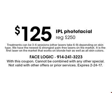 $125 IPL photo facial reg $250. Treatments can be 3-6 sessions (other lasers take 6-9) depending on skin type. We have the newest & strongest pain-free lasers on the market. It is the first laser on the market that works on blonde hair as well as all skin colors. With this coupon. Cannot be combined with any other special. Not valid with other offers or prior services. Expires 2-24-17.