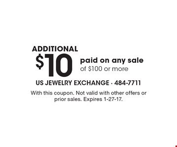 additional $10 paid on any sale of $100 or more. With this coupon. Not valid with other offers or prior sales. Expires 1-27-17.