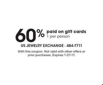 60% paid on gift cards 1 per person. With this coupon. Not valid with other offers or prior purchases. Expires 1-27-17.