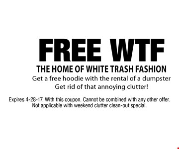 The Home Of White Trash Fashion. Free WTF. Get a free hoodie with the rental of a dumpster. Get rid of that annoying clutter! Expires 4-28-17. With this coupon. Cannot be combined with any other offer. Not applicable with weekend clutter clean-out special.