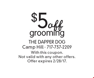$5 off grooming. With this coupon. Not valid with any other offers. Offer expires 2/28/17.