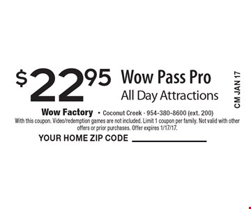 $22.95 Wow Pass Pro All Day Attractions. With this coupon. Video/redemption games are not included. Limit 1 coupon per family. Not valid with other offers or prior purchases. Offer expires 1/17/17.