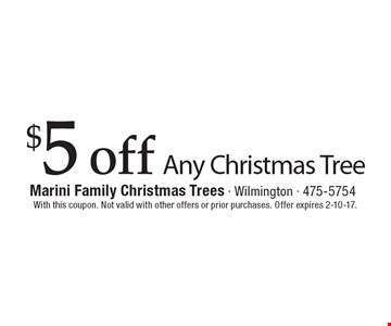 $5 off any Christmas Tree. With this coupon. Not valid with other offers or prior purchases. Offer expires 2-10-17.