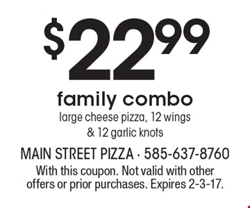 $22.99 family combo large cheese pizza, 12 wings & 12 garlic knots. With this coupon. Not valid with other offers or prior purchases. Expires 2-3-17.