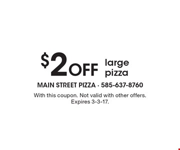 $2 off large pizza. With this coupon. Not valid with other offers. Expires 3-3-17.